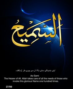As-Sami.  The Hearer of All.  Allah takes care of all the needs of those who invoke this glorious Name one hundred times.