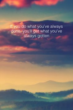 If you do what you've always done, you'll get what you've always gotten -Tony Robbins
