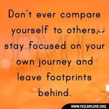 Don't never compare yourself with others, stay focused on your own journey and leave footprints behind.