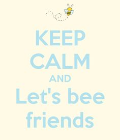 KEEP CALM AND LET'S BEE FRIENDS :))