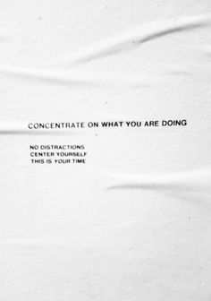 concentrate on what you are doing. no distractions. center yourself. this is your time.