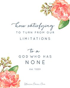 """""""How satisfying to turn from our limitations to a God who has none."""" A.W. Tozer"""