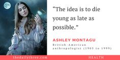 """The idea is to die young as late as possible.""   - ASHLEY MONTAGU (1905 to 1999) British-American anthropologist"