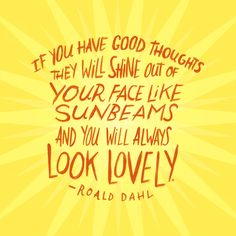 """""""If you have good thoughts they will shine out of your face like sunbeams and you will always look lovely."""" - Roald Dahl"""