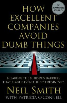 How Excellent Companies Avoid Dumb Things: Breaking the 8 hidden barriers that plague even the best business - Neil Smith; Patricia O'Connel -- New books guide April 2014 -- For more information click here:http://gilfind.ega.edu/vufind/Record/85974