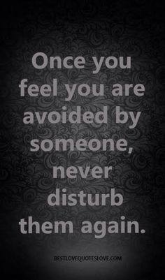 @Bestlovequote  Once you feel you are avoided by someone, never disturb them again.