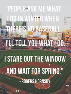 People ask me what I do in winter when there's no baseball. I stare out the window and wait for Sping. ~ Rogers Hornsby