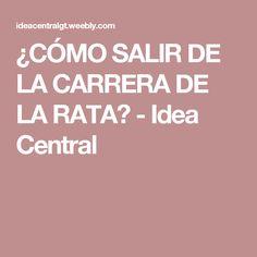 ¿CÓMO SALIR DE LA CARRERA DE LA RATA? - Idea Central