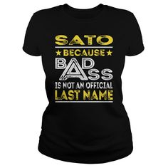 SATO Because BADASS is not an Official Last Name Shirts #gift #ideas #Popular #Everything #Videos #Shop #Animals #pets #Architecture #Art #Cars #motorcycles #Celebrities #DIY #crafts #Design #Education #Entertainment #Food #drink #Gardening #Geek #Hair #beauty #Health #fitness #History #Holidays #events #Home decor #Humor #Illustrations #posters #Kids #parenting #Men #Outdoors #Photography #Products #Quotes #Science #nature #Sports #Tattoos #Technology #Travel #Weddings #Women