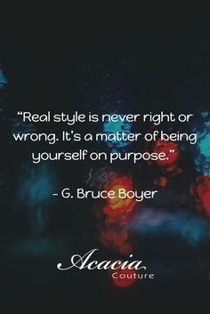 """""""Real style is never right or wrong. It's a matter of being yourself on purpose."""" - G. Bruce Boyer #inspirational #motivational #positive #happiness #quote #QOTD #knowledge #transformation #success #living #wisdom #hope #life #fashion #trends #style #liveyourlife #passion #dreambig #lifequotes #wordofwisdom #instaquote http://goo.gl/U1Fo9S"""