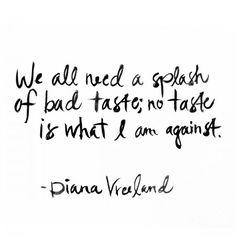 We all need a splash of bad taste; no taste is what I am against. - Diana Vreeland