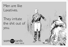 Men are like Laxatives. They irritate the shit out of you.