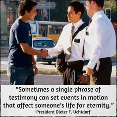 """Sometimes a single phrase of testimony can set events in motion that affect someone's life for eternity."" -Pres. Dieter F. Uchtdorf  #mormons #lds #testimony"