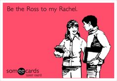 "Be the Ross to my Rachel. ^and cheat on me while ""we were on a break"", marry me while we're drunk, and knock me up ... Sure, sounds lovely"