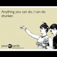 I can do anything drunker than you