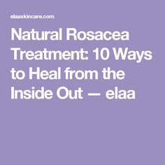 Natural Rosacea Treatment: 10 Ways to Heal from the Inside Out — elaa