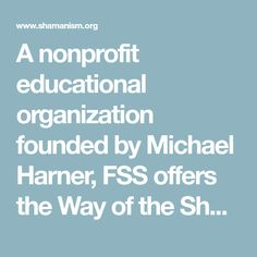 A nonprofit educational organization founded by Michael Harner, FSS offers the Way of the Shaman Basic Workshop, Advanced Shamanic Training, Books, CDs and DVDs on shamanism and shamanic healing.  The mission of FSS is to study, teach and preserve shamanism worldwide.