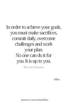 in order to achieve your goals you must make sacrifices, commit daily, overcome challenges and work your plan. no one can do it for you. it is up to you.