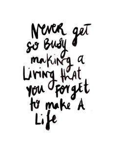 Never get so busy making a living that you forget to make a life. <3