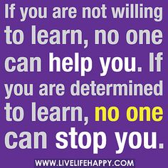 If you are not willing to learn, no one can help you. If you are determined to learn, no one can stop you. by deeplifequotes, via Flickr