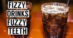 Fizzy drinks = fuzzy teeth. What do we mean by that? When you drink sodas, it's an acid attack on your teeth. And when you drink too many or sip throughout the day, the constant acidity wears down the layers of your enamel...hence, 'fuzzy' teeth!