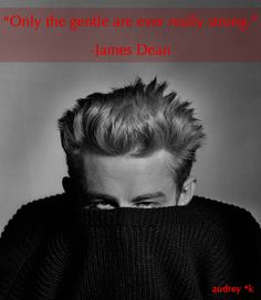 """Only the gentle are ever really strong."" -James Dean"