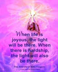 """When life is joyous, the light will be there. When there is hardship, the light will also be there."" ~ The Afterlife of Billy Fingers"