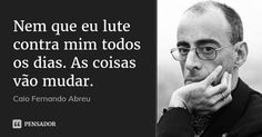 Nem que eu lute contra mim todos os dias. As coisas vão mudar. — Caio Fernando Abreu