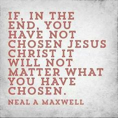 If in the end, you have not chosen Jesus, it will not matter what you have chosen. ~Neal Maxwell