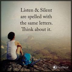 Listen and silent are spelled with the same letters. Think about it. When you feel lost in life, remember to pay attention to what you hear in the silence. Quiet your inner world, and you'll find exactly what you need. Love this concept Wisdom Quotes, True Quotes, Words Quotes, Great Quotes, Wise Words, Quotes To Live By, Motivational Quotes, Inspirational Quotes, Sayings