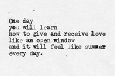 One day you will learn how to give and receive love like an open window and it will feel like summer every day.