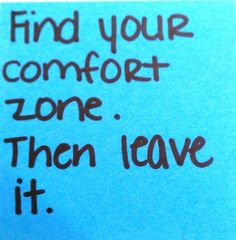 get comfortable with being uncomfortable!