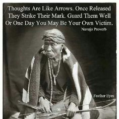 """""""Thoughts are like arrows. Once released they strike their mark. Guard them well or one day you may be your own victim."""" Navajo Proverb"""