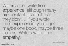 Writers don't write from experience, though many are resistant to admit that they don't.... If you wrote from experience, you'd get maybe one book, maybe three poems. Writers write from empathy. – Nikki Giovanni