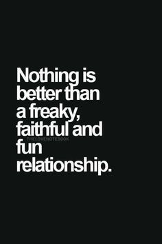 Nothing is better than a freaky, faithful and fun relationship ...