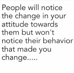 People will notice the change in your attitude towards them but won't notice their behavior that made you change