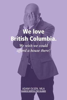 British Columbia is our home, but many people are feeling that they must leave their home communities, or even leave the province altogether to find economic opportunity in a place they can afford to live. As a result, we are hearing a variety of emotions from anger and frustration to deep sadness.