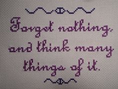 Forget nothing, and think many things of it. (from the Welcome to Night Vale podcast)