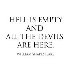 Hell is empty and all the devils are here..