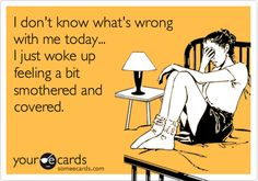 I don't know what's wrong with me today... I just woke up feeling a bit smothered and covered.