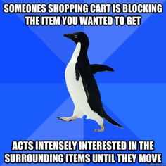 someones shopping cart is blocking the item you wanted to ge - Socially Awkward Penguin Happens all the time at Half Price Books :O