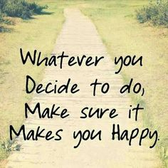 Whatever you decide to do, make sure it make you happy.