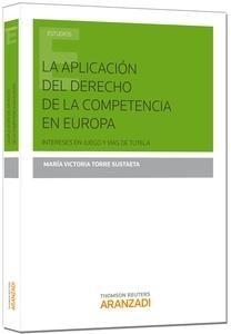 La aplicacion del derecho de la competencia en Europa : intereses en juego y vías de tutela / María Victoria Torre Sustaeta. Aranzadi, 2014.