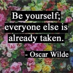 Be yourself, everyone else is already taken! #quote