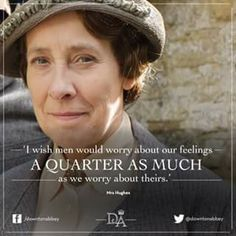 """""""I wish men would worry about our feelings a quarter as much as we worry about theirs."""" --> Well said, Mrs Hughes! #girlproblems"""