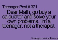 Dear Math, go buy a calculator and solve your own problems. I'm a teenager, not a therapist