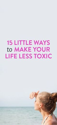 15 Little Ways To Make Your Life Less Toxic