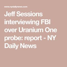Jeff Sessions interviewing FBI over Uranium One probe: report - NY Daily News