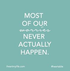 www.iheartmylife.com #heartable Most of our worries never actually happen.