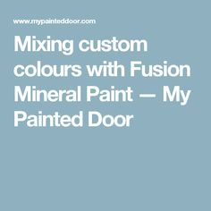 Mixing custom colours with Fusion Mineral Paint — My Painted Door